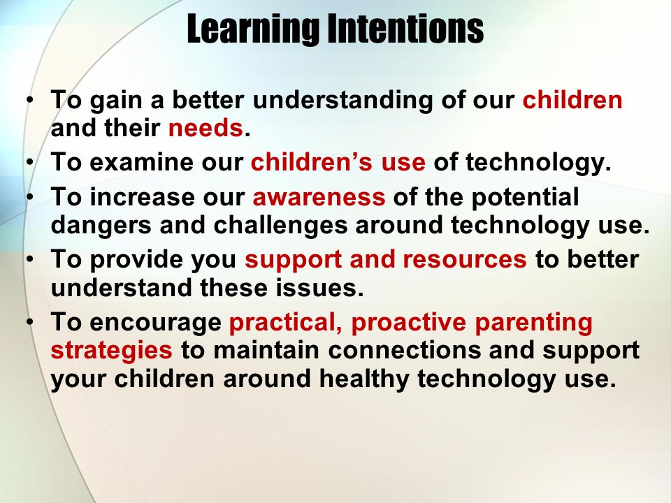 Learning Intentions To gain a better understanding of our children and their needs. To examine our childrens use of technology. To increase our awaren