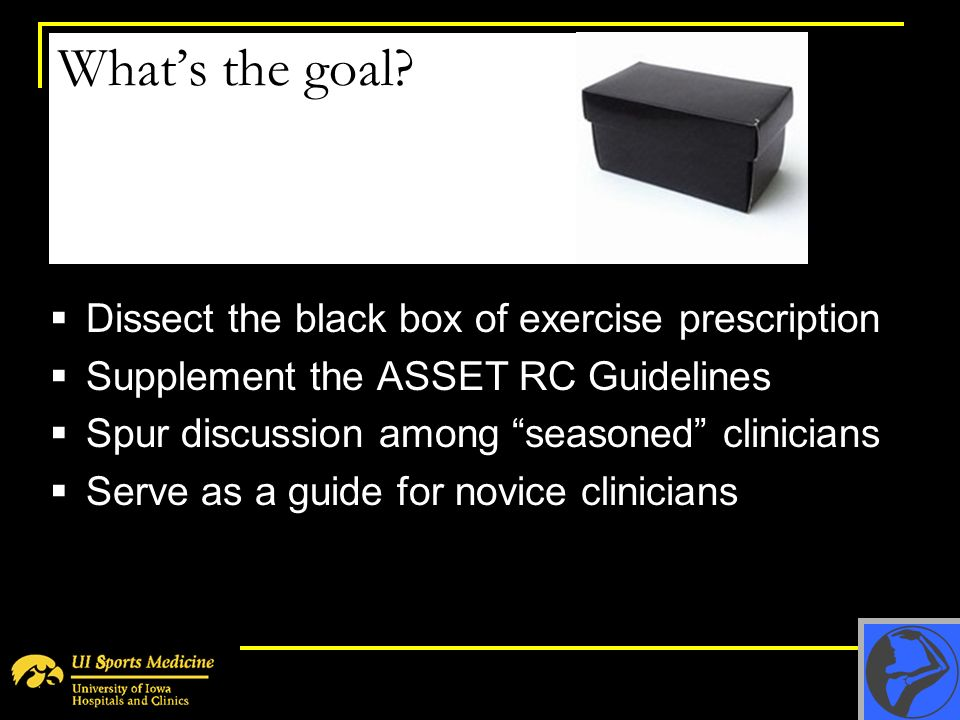 Whats the goal? Dissect the black box of exercise prescription Supplement the ASSET RC Guidelines Spur discussion among seasoned clinicians Serve as a