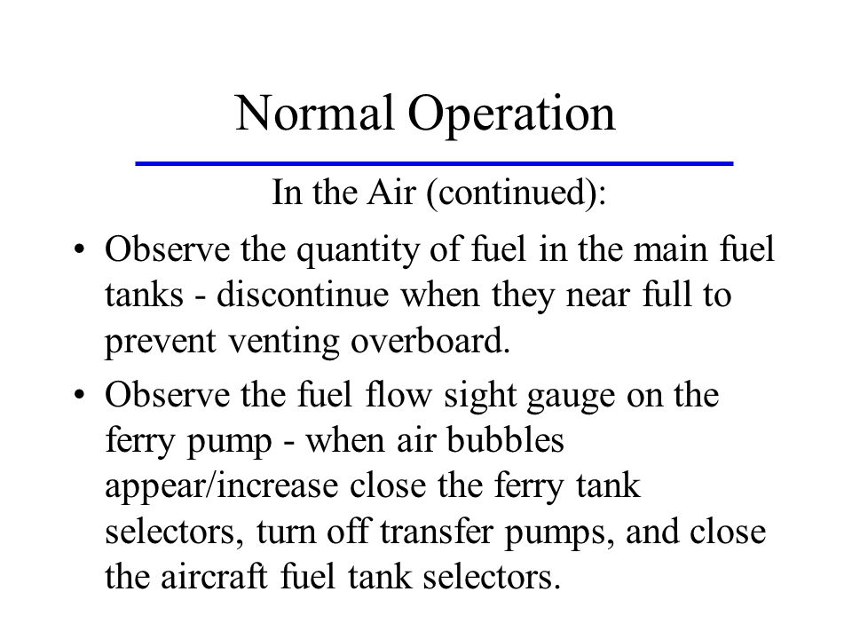 Normal Operation Observe the quantity of fuel in the main fuel tanks - discontinue when they near full to prevent venting overboard.