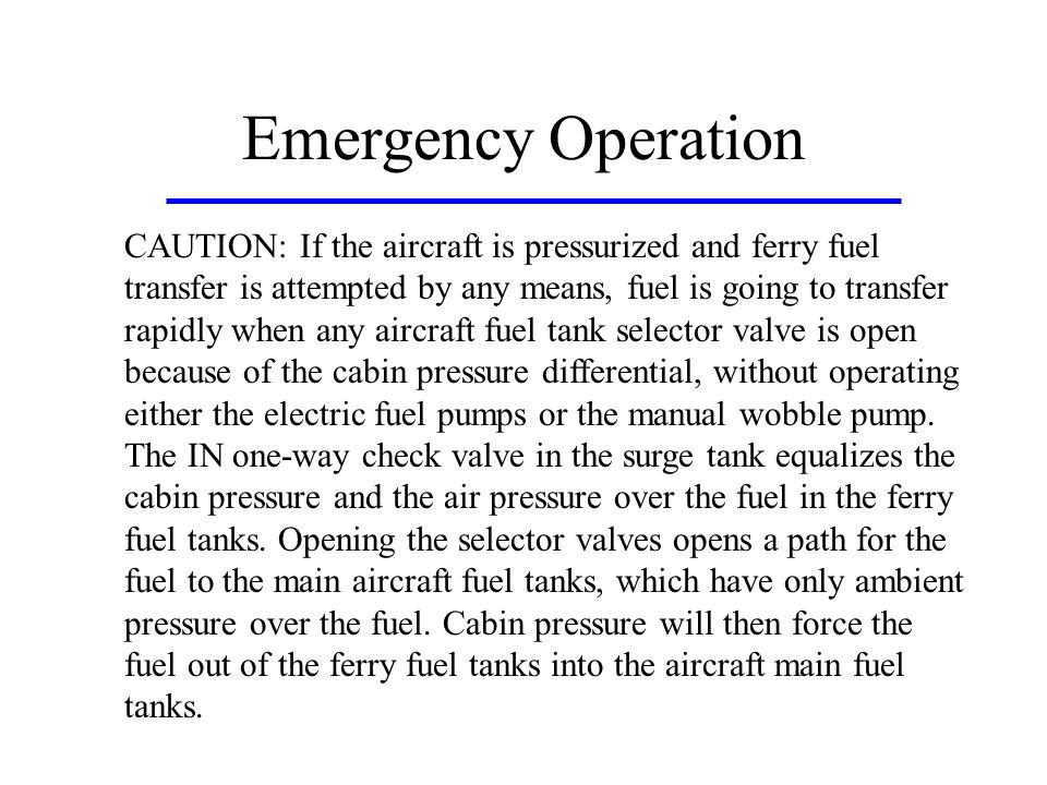 Emergency Operation CAUTION: If the aircraft is pressurized and ferry fuel transfer is attempted by any means, fuel is going to transfer rapidly when any aircraft fuel tank selector valve is open because of the cabin pressure differential, without operating either the electric fuel pumps or the manual wobble pump.