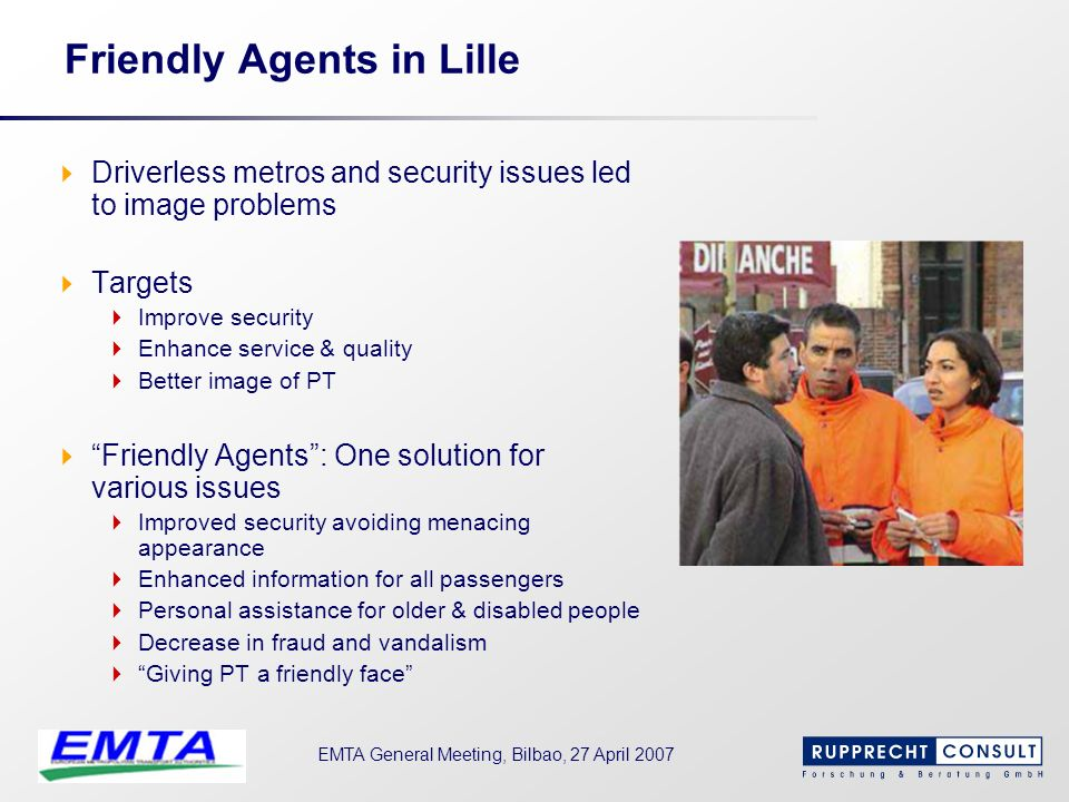 EMTA General Meeting, Bilbao, 27 April 2007 Friendly Agents in Lille Driverless metros and security issues led to image problems Targets Improve secur