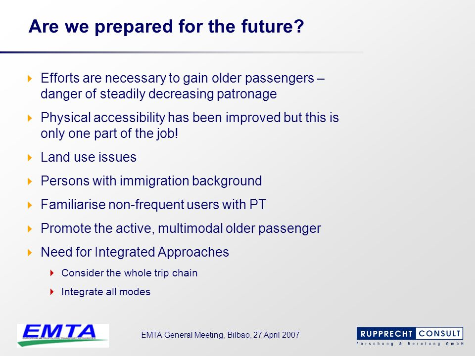 EMTA General Meeting, Bilbao, 27 April 2007 Are we prepared for the future? Efforts are necessary to gain older passengers – danger of steadily decrea