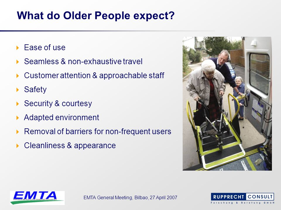 EMTA General Meeting, Bilbao, 27 April 2007 What do Older People expect? Ease of use Seamless & non-exhaustive travel Customer attention & approachabl