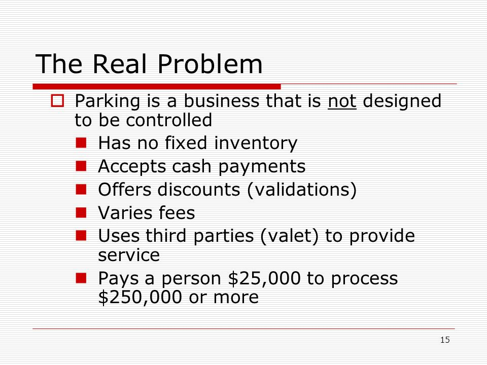 15 The Real Problem Parking is a business that is not designed to be controlled Has no fixed inventory Accepts cash payments Offers discounts (validations) Varies fees Uses third parties (valet) to provide service Pays a person $25,000 to process $250,000 or more