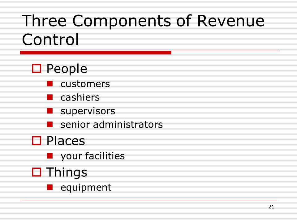 21 Three Components of Revenue Control People customers cashiers supervisors senior administrators Places your facilities Things equipment