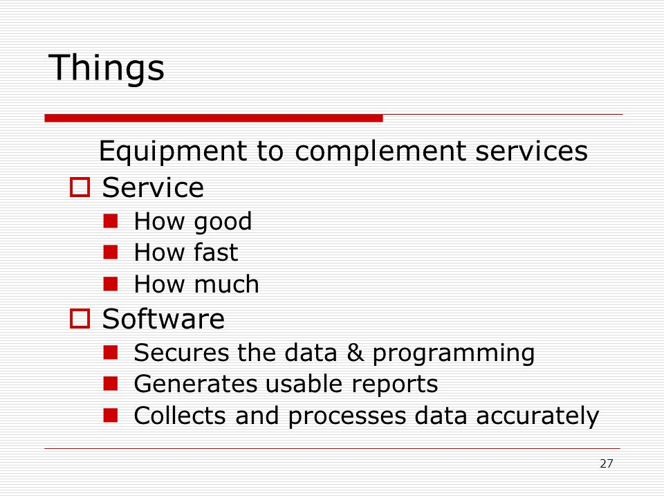 27 Things Equipment to complement services Service How good How fast How much Software Secures the data & programming Generates usable reports Collects and processes data accurately