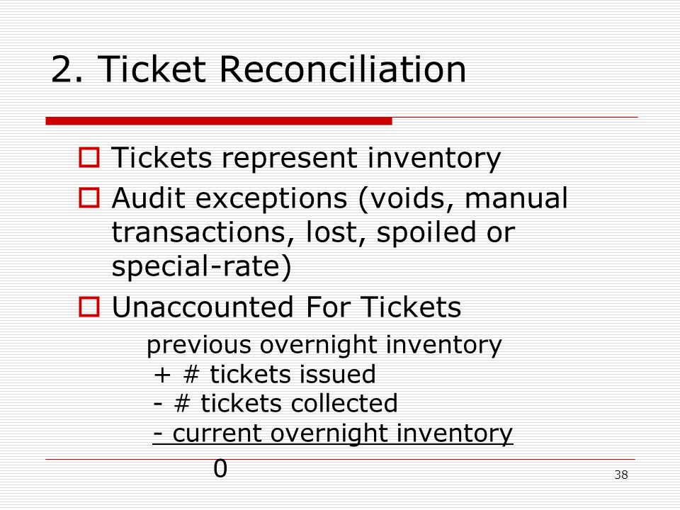 38 2. Ticket Reconciliation Tickets represent inventory Audit exceptions (voids, manual transactions, lost, spoiled or special-rate) Unaccounted For T