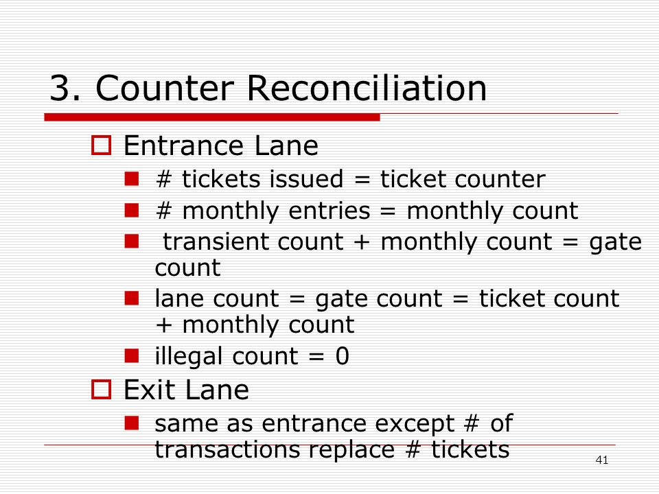 41 3. Counter Reconciliation Entrance Lane # tickets issued = ticket counter # monthly entries = monthly count transient count + monthly count = gate