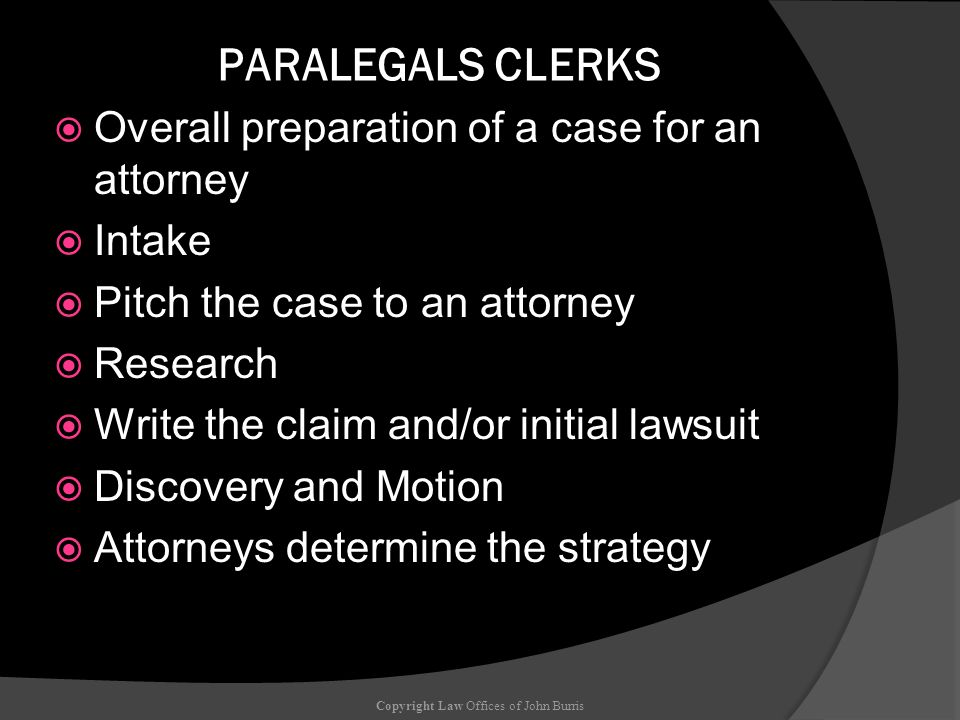 PARALEGALS CLERKS Overall preparation of a case for an attorney Intake Pitch the case to an attorney Research Write the claim and/or initial lawsuit D