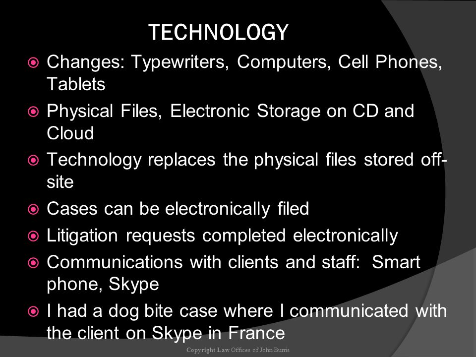 TECHNOLOGY Changes: Typewriters, Computers, Cell Phones, Tablets Physical Files, Electronic Storage on CD and Cloud Technology replaces the physical files stored off- site Cases can be electronically filed Litigation requests completed electronically Communications with clients and staff: Smart phone, Skype I had a dog bite case where I communicated with the client on Skype in France Copyright Law Offices of John Burris