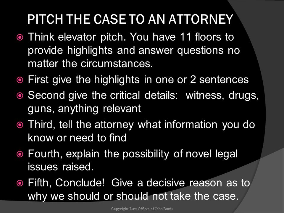 PITCH THE CASE TO AN ATTORNEY Think elevator pitch. You have 11 floors to provide highlights and answer questions no matter the circumstances. First g