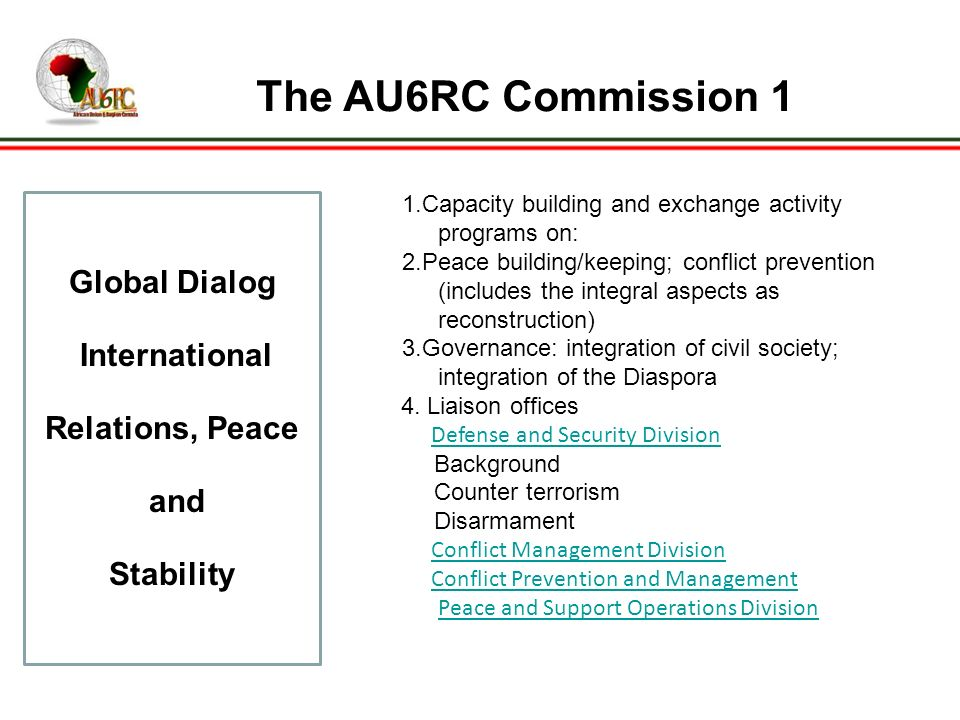 The AU6RC Commission 1 Global Dialog International Relations, Peace and Stability 1.Capacity building and exchange activity programs on: 2.Peace building/keeping; conflict prevention (includes the integral aspects as reconstruction) 3.Governance: integration of civil society; integration of the Diaspora 4.