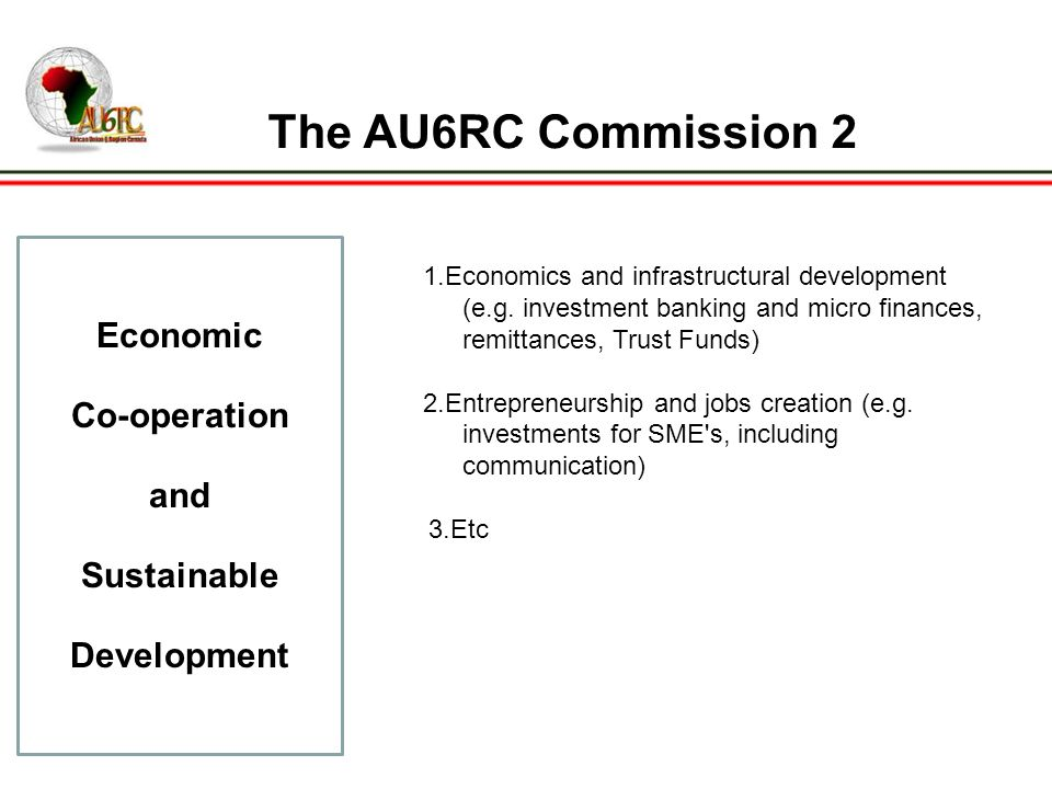 The AU6RC Commission 2 Economic Co-operation and Sustainable Development 1.Economics and infrastructural development (e.g.