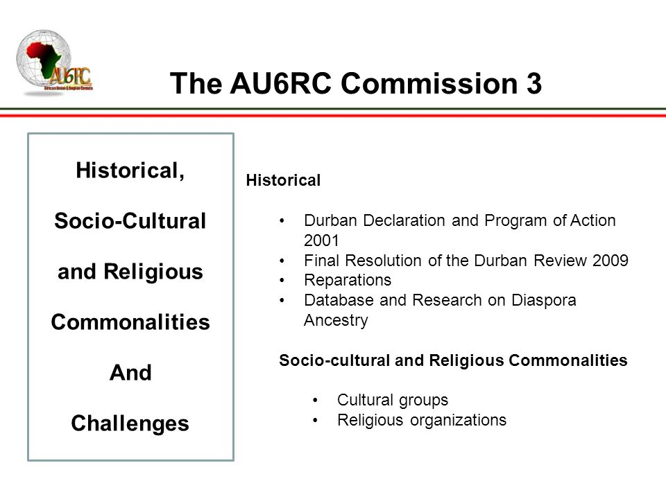 The AU6RC Commission 3 Historical, Socio-Cultural and Religious Commonalities And Challenges Historical Durban Declaration and Program of Action 2001 Final Resolution of the Durban Review 2009 Reparations Database and Research on Diaspora Ancestry Socio-cultural and Religious Commonalities Cultural groups Religious organizations