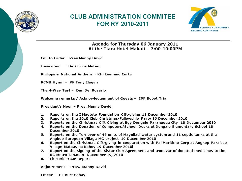 CLUB ADMINISTRATION COMMITEE FOR RY 2010-2011 Agenda for Thursday 06 January 2011 At the Tiara Hotel Makati – 7:00-10:00PM Call to Order – Pres Manny