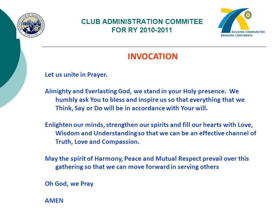 CLUB ADMINISTRATION COMMITEE FOR RY 2010-2011 INVOCATION Let us unite in Prayer. Almighty and Everlasting God, we stand in your Holy presence. We humb