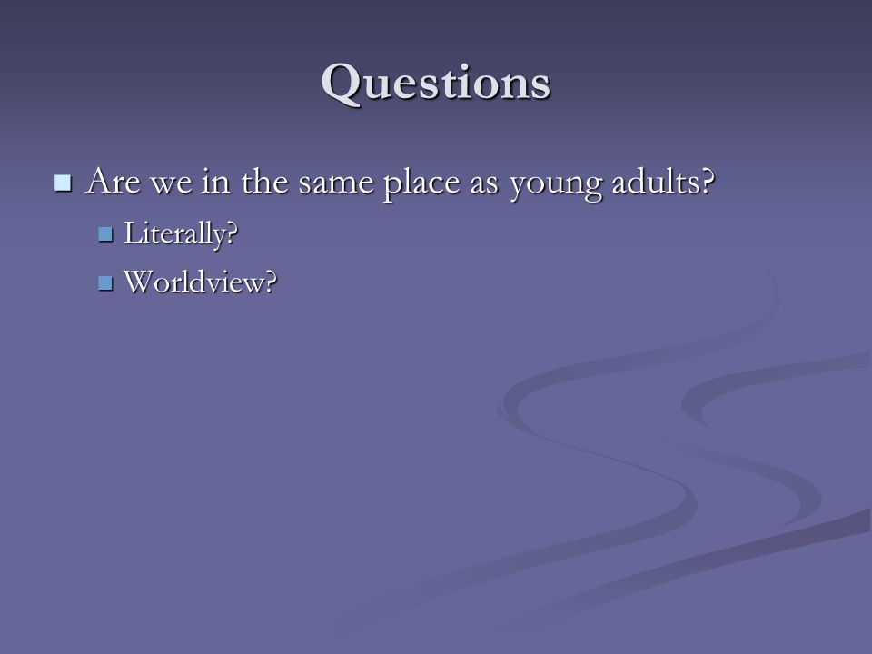 Questions Are we in the same place as young adults? Are we in the same place as young adults? Literally? Literally? Worldview? Worldview?
