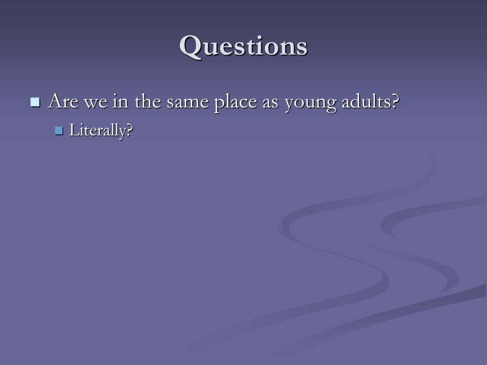 Questions Are we in the same place as young adults? Are we in the same place as young adults? Literally? Literally?