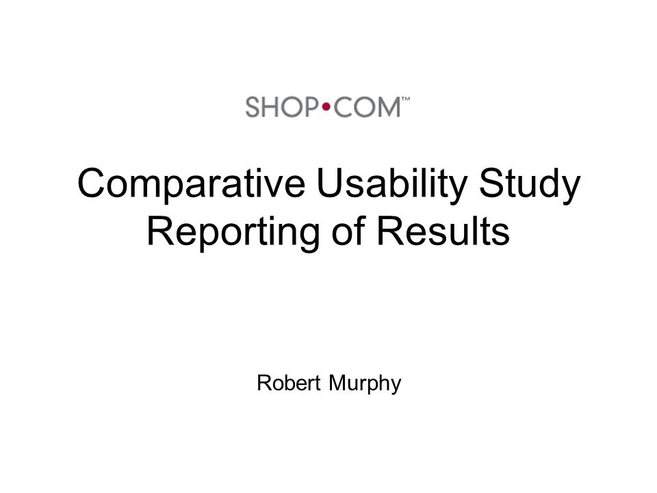 Comparative Usability Study Reporting of Results Robert Murphy