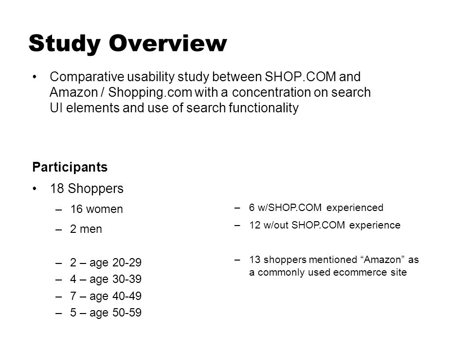Study Overview Comparative usability study between SHOP.COM and Amazon / Shopping.com with a concentration on search UI elements and use of search functionality Participants 18 Shoppers –16 women –2 men –2 – age 20-29 –4 – age 30-39 –7 – age 40-49 –5 – age 50-59 –6 w/SHOP.COM experienced –12 w/out SHOP.COM experience –13 shoppers mentioned Amazon as a commonly used ecommerce site