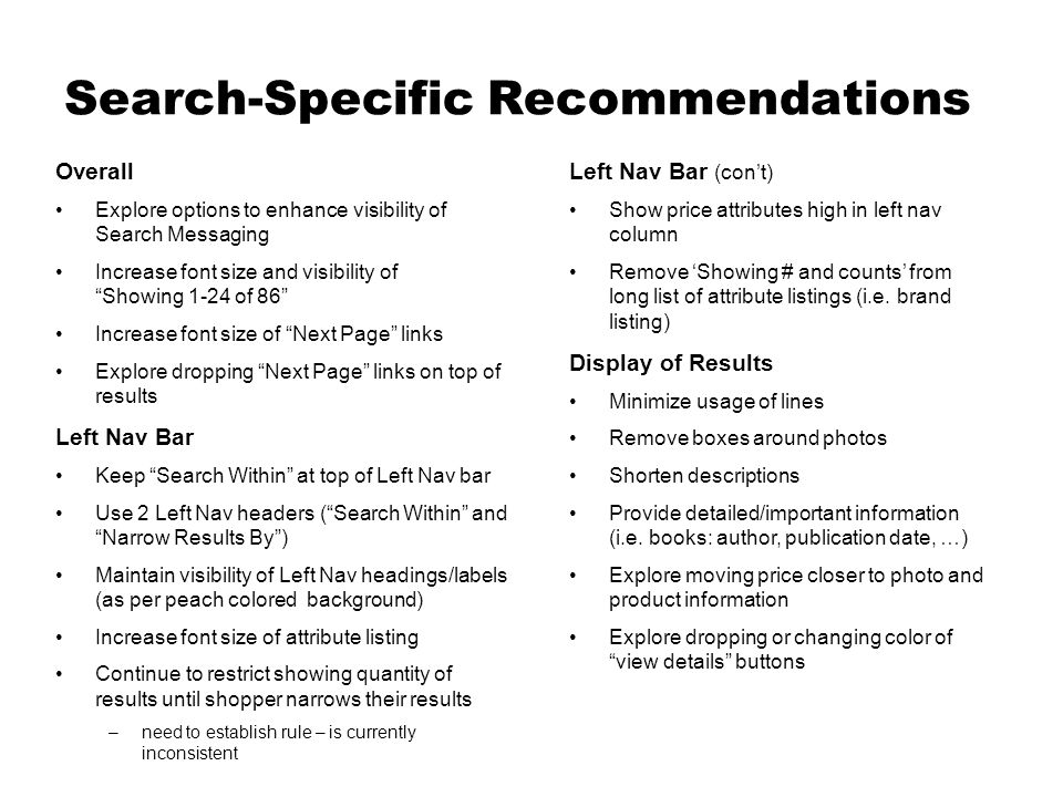 Search-Specific Recommendations Overall Explore options to enhance visibility of Search Messaging Increase font size and visibility of Showing 1-24 of 86 Increase font size of Next Page links Explore dropping Next Page links on top of results Left Nav Bar Keep Search Within at top of Left Nav bar Use 2 Left Nav headers (Search Within and Narrow Results By) Maintain visibility of Left Nav headings/labels (as per peach colored background) Increase font size of attribute listing Continue to restrict showing quantity of results until shopper narrows their results –need to establish rule – is currently inconsistent Left Nav Bar (cont) Show price attributes high in left nav column Remove Showing # and counts from long list of attribute listings (i.e.