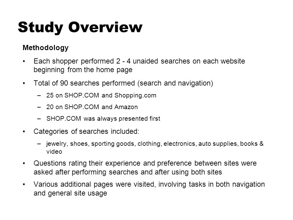 Study Overview Methodology Each shopper performed unaided searches on each website beginning from the home page Total of 90 searches performed (search and navigation) –25 on SHOP.COM and Shopping.com –20 on SHOP.COM and Amazon –SHOP.COM was always presented first Categories of searches included: –jewelry, shoes, sporting goods, clothing, electronics, auto supplies, books & video Questions rating their experience and preference between sites were asked after performing searches and after using both sites Various additional pages were visited, involving tasks in both navigation and general site usage