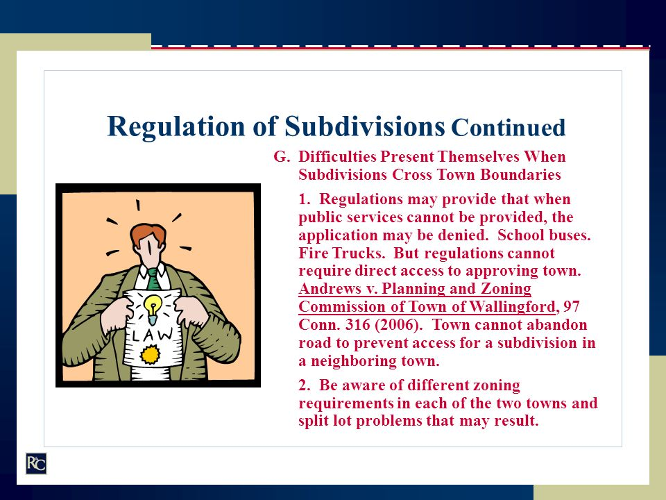 Regulation of Subdivisions Continued G.Difficulties Present Themselves When Subdivisions Cross Town Boundaries 1. Regulations may provide that when pu