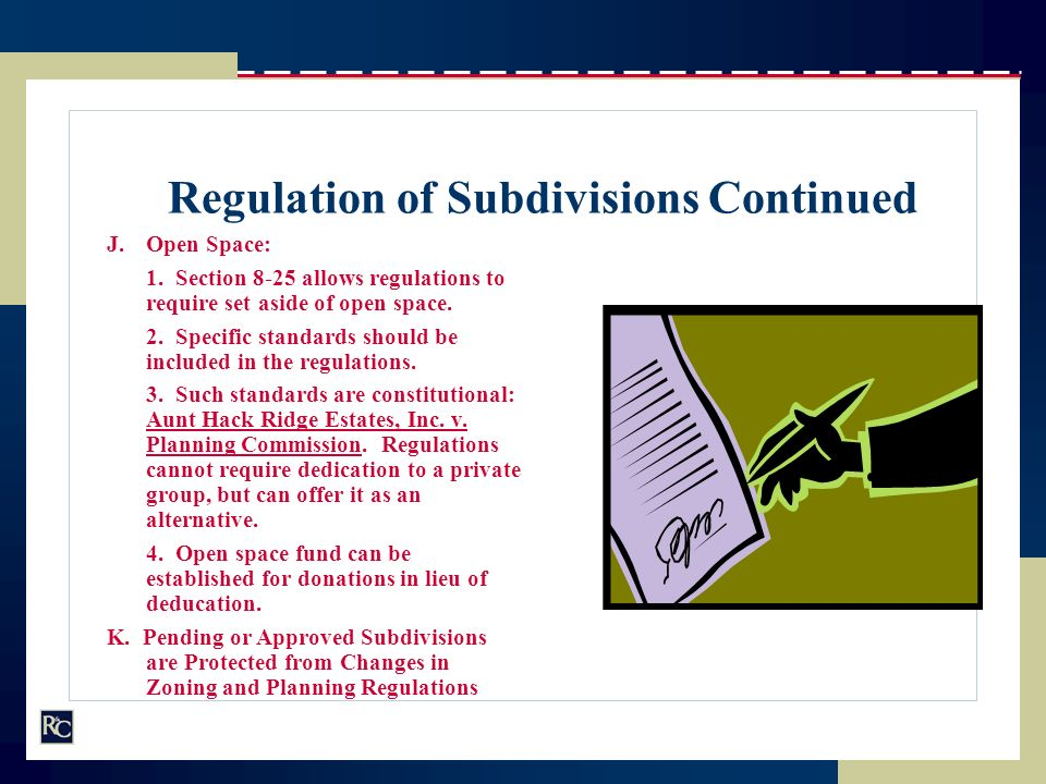 Regulation of Subdivisions Continued J.Open Space: 1. Section 8-25 allows regulations to require set aside of open space. 2. Specific standards should