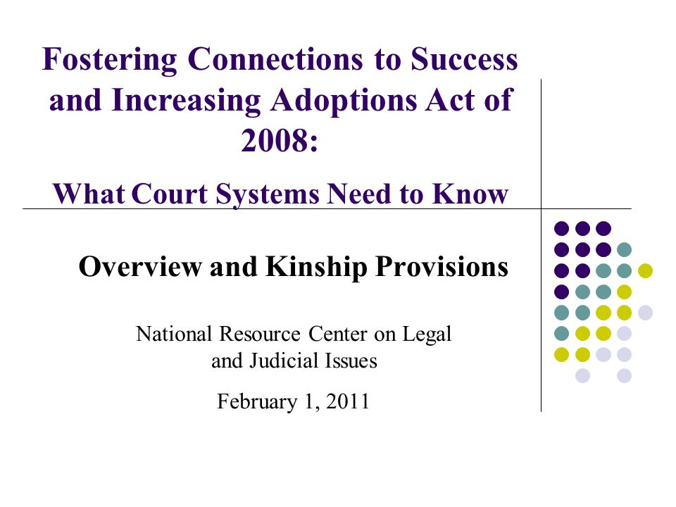 Overview and Kinship Provisions National Resource Center on Legal and Judicial Issues February 1, 2011 Fostering Connections to Success and Increasing Adoptions Act of 2008: What Court Systems Need to Know