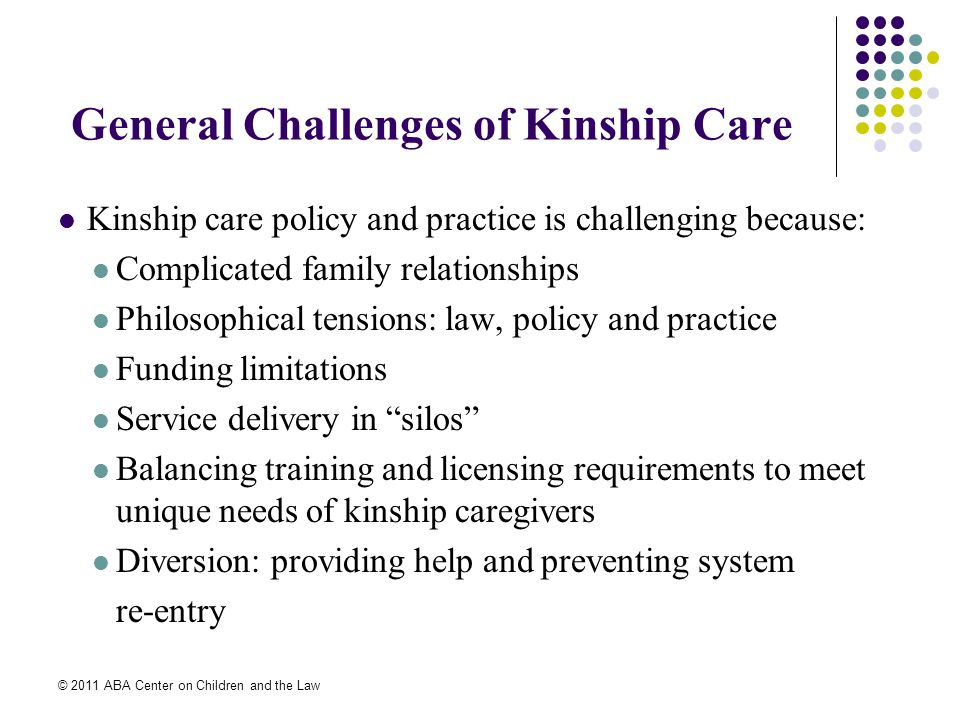 © 2011 ABA Center on Children and the Law General Challenges of Kinship Care Kinship care policy and practice is challenging because: Complicated family relationships Philosophical tensions: law, policy and practice Funding limitations Service delivery in silos Balancing training and licensing requirements to meet unique needs of kinship caregivers Diversion: providing help and preventing system re-entry