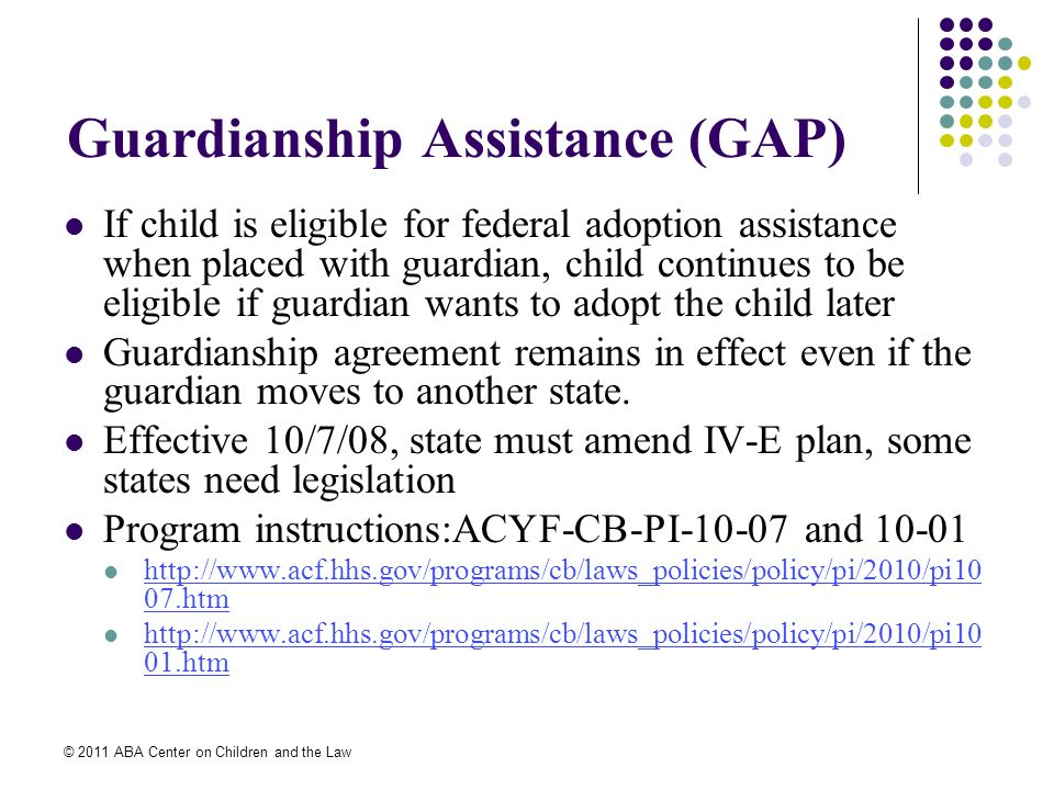 © 2011 ABA Center on Children and the Law Guardianship Assistance (GAP) If child is eligible for federal adoption assistance when placed with guardian, child continues to be eligible if guardian wants to adopt the child later Guardianship agreement remains in effect even if the guardian moves to another state.