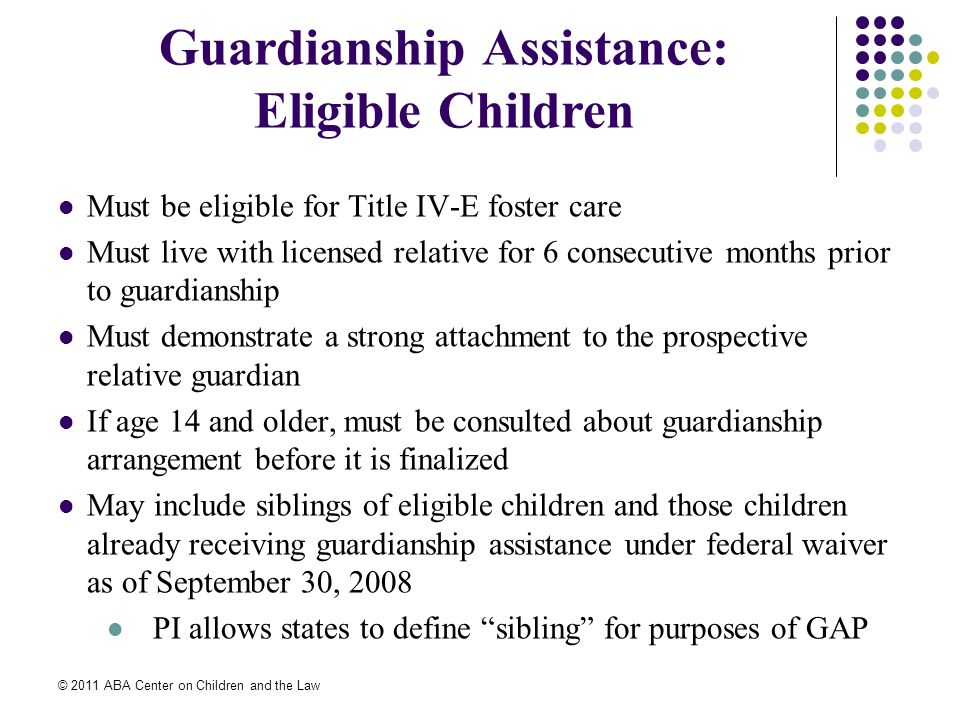 © 2011 ABA Center on Children and the Law Guardianship Assistance: Eligible Children Must be eligible for Title IV-E foster care Must live with licensed relative for 6 consecutive months prior to guardianship Must demonstrate a strong attachment to the prospective relative guardian If age 14 and older, must be consulted about guardianship arrangement before it is finalized May include siblings of eligible children and those children already receiving guardianship assistance under federal waiver as of September 30, 2008 PI allows states to define sibling for purposes of GAP