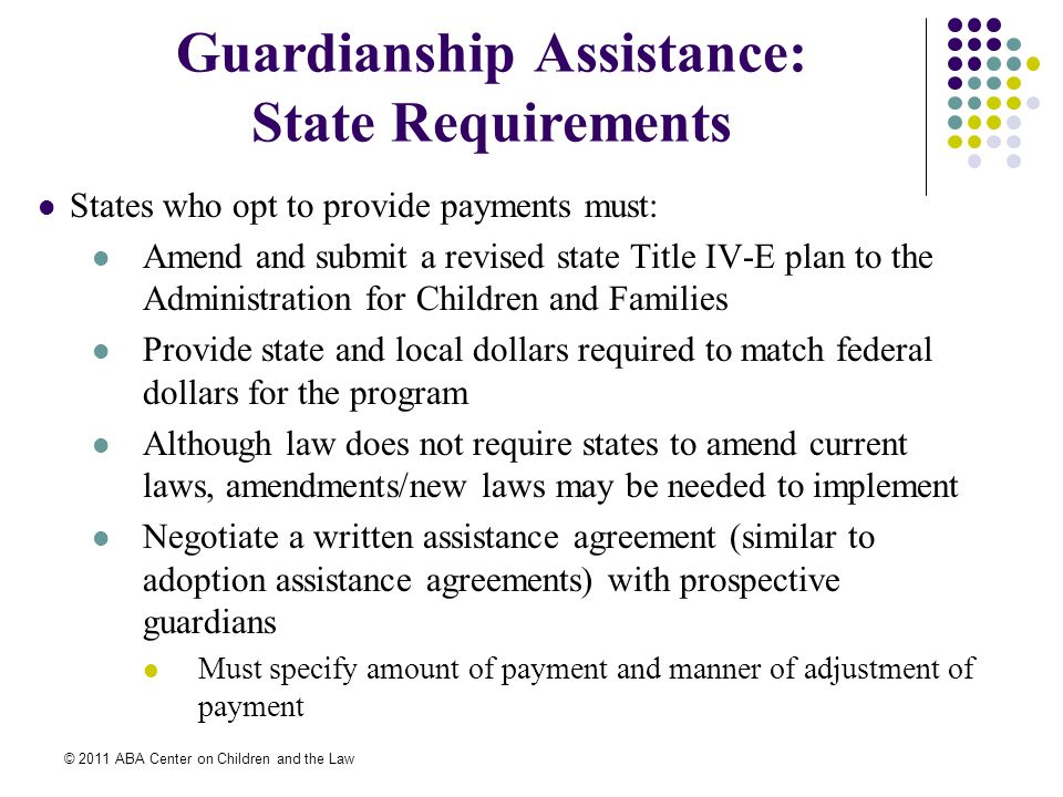 © 2011 ABA Center on Children and the Law Guardianship Assistance: State Requirements States who opt to provide payments must: Amend and submit a revised state Title IV-E plan to the Administration for Children and Families Provide state and local dollars required to match federal dollars for the program Although law does not require states to amend current laws, amendments/new laws may be needed to implement Negotiate a written assistance agreement (similar to adoption assistance agreements) with prospective guardians Must specify amount of payment and manner of adjustment of payment