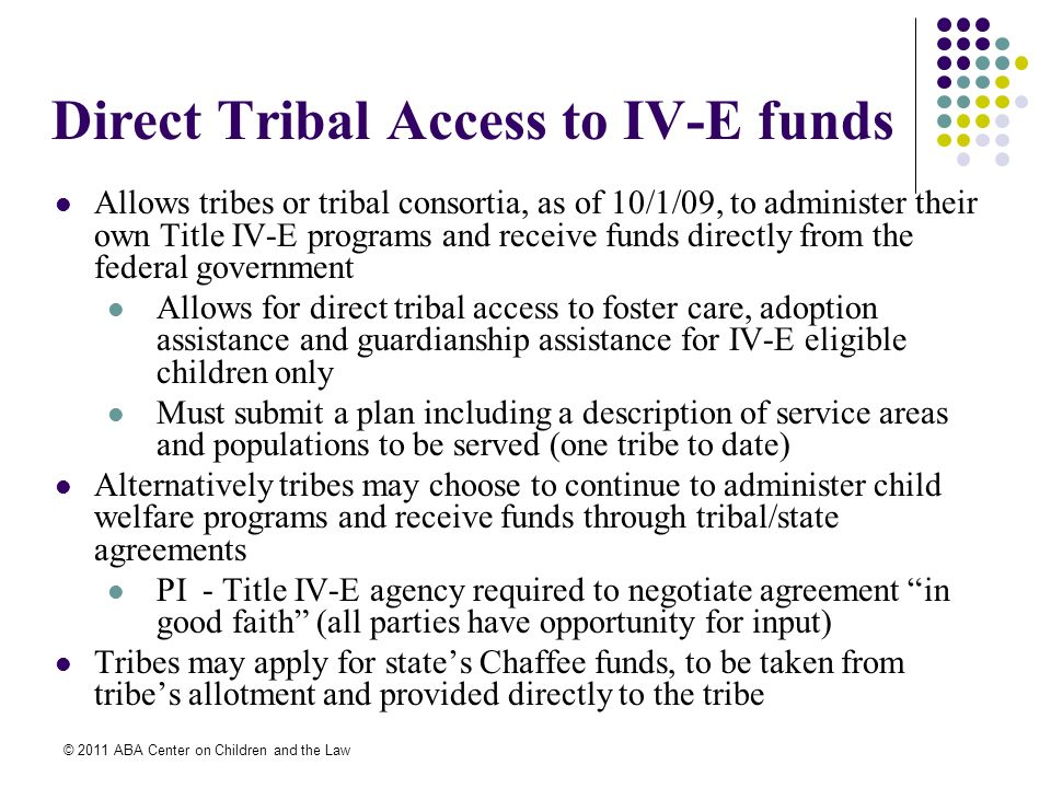 © 2011 ABA Center on Children and the Law Direct Tribal Access to IV-E funds Allows tribes or tribal consortia, as of 10/1/09, to administer their own Title IV-E programs and receive funds directly from the federal government Allows for direct tribal access to foster care, adoption assistance and guardianship assistance for IV-E eligible children only Must submit a plan including a description of service areas and populations to be served (one tribe to date) Alternatively tribes may choose to continue to administer child welfare programs and receive funds through tribal/state agreements PI - Title IV-E agency required to negotiate agreement in good faith (all parties have opportunity for input) Tribes may apply for states Chaffee funds, to be taken from tribes allotment and provided directly to the tribe