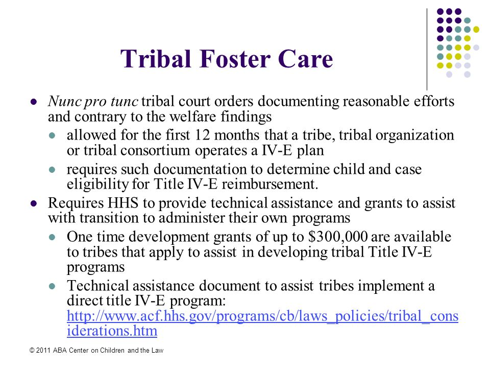 © 2011 ABA Center on Children and the Law Tribal Foster Care Nunc pro tunc tribal court orders documenting reasonable efforts and contrary to the welfare findings allowed for the first 12 months that a tribe, tribal organization or tribal consortium operates a IV-E plan requires such documentation to determine child and case eligibility for Title IV-E reimbursement.