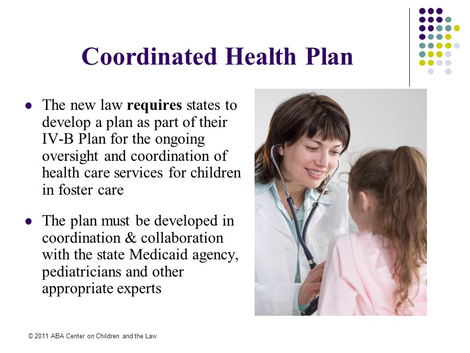 © 2011 ABA Center on Children and the Law Coordinated Health Plan The new law requires states to develop a plan as part of their IV-B Plan for the ongoing oversight and coordination of health care services for children in foster care The plan must be developed in coordination & collaboration with the state Medicaid agency, pediatricians and other appropriate experts