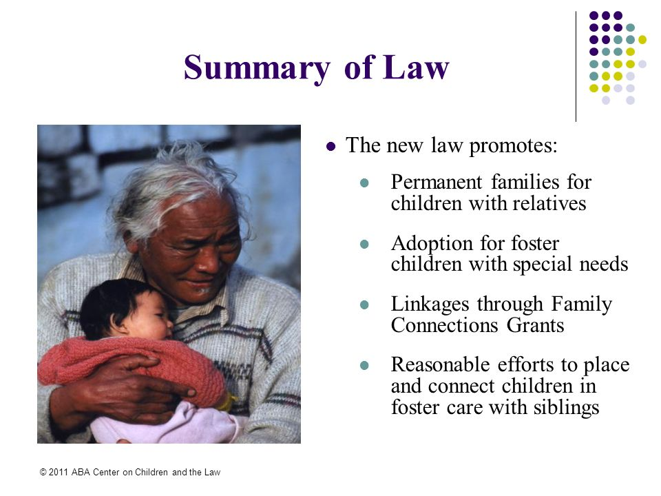 © 2011 ABA Center on Children and the Law Notice Requirements Requires states to use due diligence to identify and notify all adult relatives Exception for family and domestic violence Notice within 30 days of removal from parents custody Effective 10/7/08 unless state legislation required and permission for delay