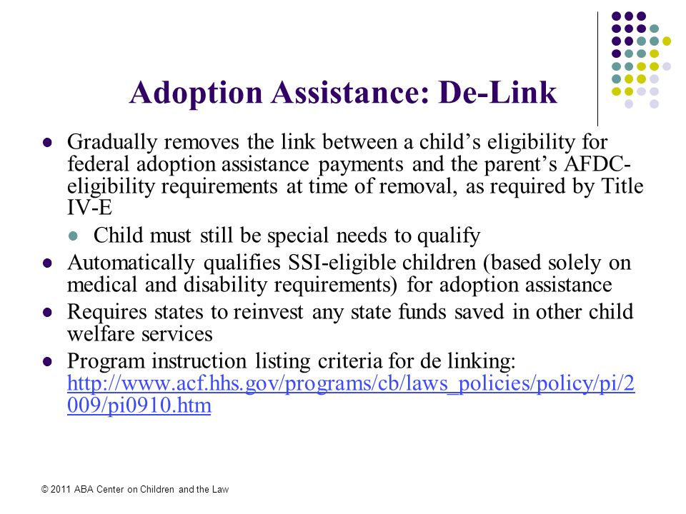 © 2011 ABA Center on Children and the Law Adoption Assistance: De-Link Gradually removes the link between a childs eligibility for federal adoption assistance payments and the parents AFDC- eligibility requirements at time of removal, as required by Title IV-E Child must still be special needs to qualify Automatically qualifies SSI-eligible children (based solely on medical and disability requirements) for adoption assistance Requires states to reinvest any state funds saved in other child welfare services Program instruction listing criteria for de linking: http://www.acf.hhs.gov/programs/cb/laws_policies/policy/pi/2 009/pi0910.htm http://www.acf.hhs.gov/programs/cb/laws_policies/policy/pi/2 009/pi0910.htm