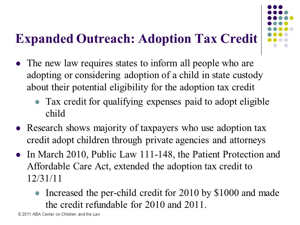 © 2011 ABA Center on Children and the Law Expanded Outreach: Adoption Tax Credit The new law requires states to inform all people who are adopting or considering adoption of a child in state custody about their potential eligibility for the adoption tax credit Tax credit for qualifying expenses paid to adopt eligible child Research shows majority of taxpayers who use adoption tax credit adopt children through private agencies and attorneys In March 2010, Public Law 111-148, the Patient Protection and Affordable Care Act, extended the adoption tax credit to 12/31/11 Increased the per-child credit for 2010 by $1000 and made the credit refundable for 2010 and 2011.