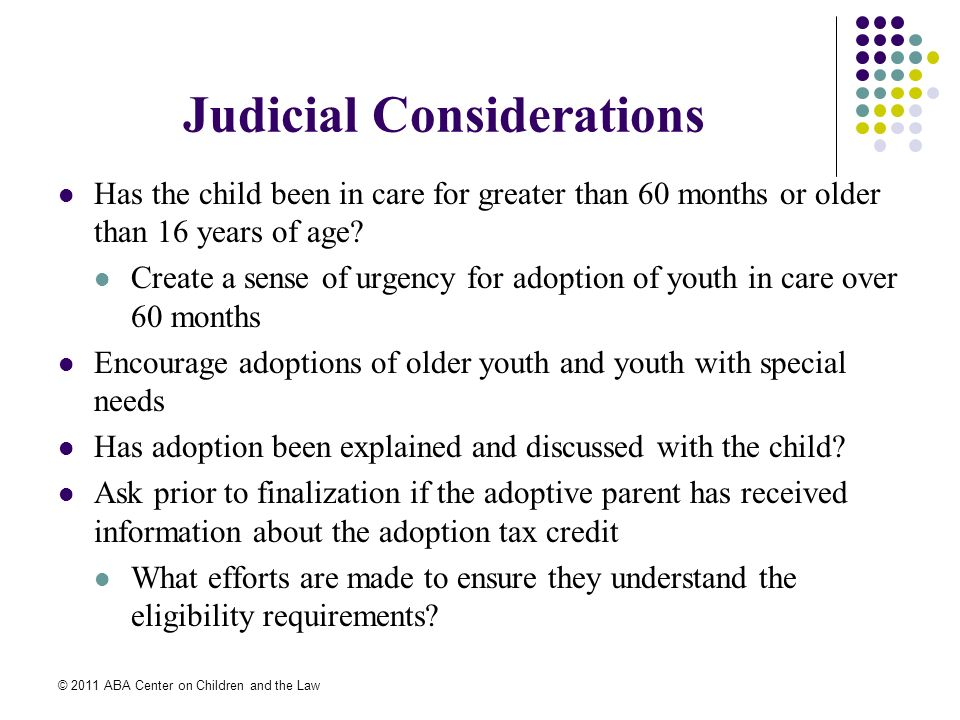 © 2011 ABA Center on Children and the Law Judicial Considerations Has the child been in care for greater than 60 months or older than 16 years of age.