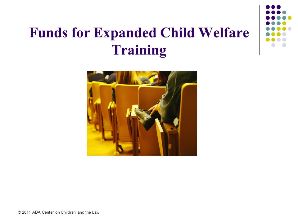 © 2011 ABA Center on Children and the Law Funds for Expanded Child Welfare Training