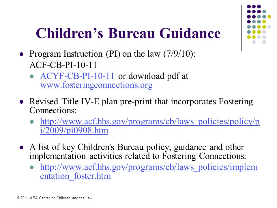© 2011 ABA Center on Children and the Law Childrens Bureau Guidance Program Instruction (PI) on the law (7/9/10): ACF-CB-PI-10-11 ACYF-CB-PI-10-11 or download pdf at www.fosteringconnections.org ACYF-CB-PI-10-11 www.fosteringconnections.org Revised Title IV-E plan pre-print that incorporates Fostering Connections: http://www.acf.hhs.gov/programs/cb/laws_policies/policy/p i/2009/pi0908.htm http://www.acf.hhs.gov/programs/cb/laws_policies/policy/p i/2009/pi0908.htm A list of key Children s Bureau policy, guidance and other implementation activities related to Fostering Connections: http://www.acf.hhs.gov/programs/cb/laws_policies/implem entation_foster.htm http://www.acf.hhs.gov/programs/cb/laws_policies/implem entation_foster.htm
