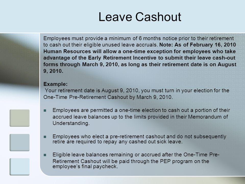 Leave Cashout Employees must provide a minimum of 6 months notice prior to their retirement to cash out their eligible unused leave accruals. Note: As