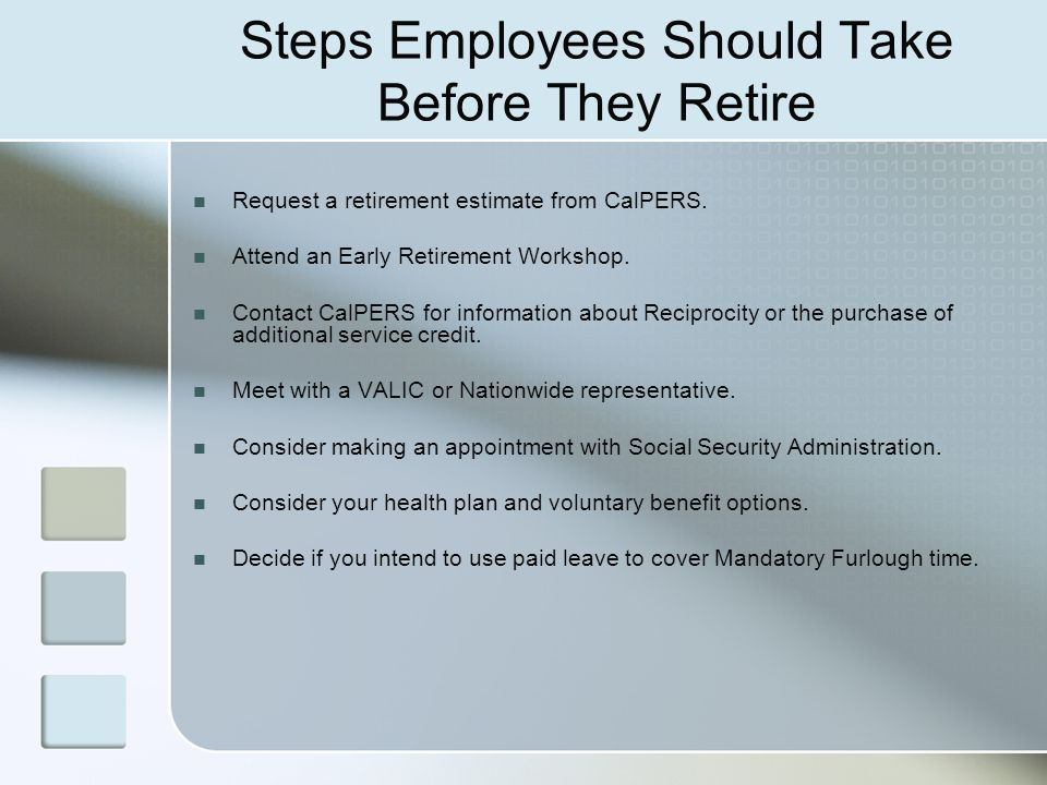 Steps Employees Should Take Before They Retire Request a retirement estimate from CalPERS. Attend an Early Retirement Workshop. Contact CalPERS for in