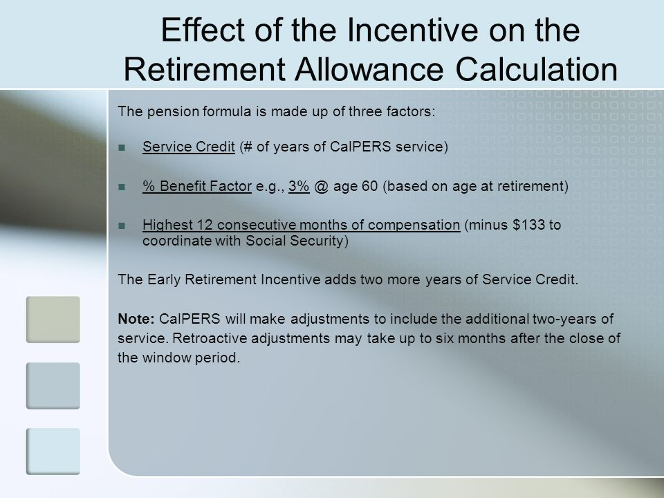 Effect of the Incentive on the Retirement Allowance Calculation The pension formula is made up of three factors: Service Credit (# of years of CalPERS