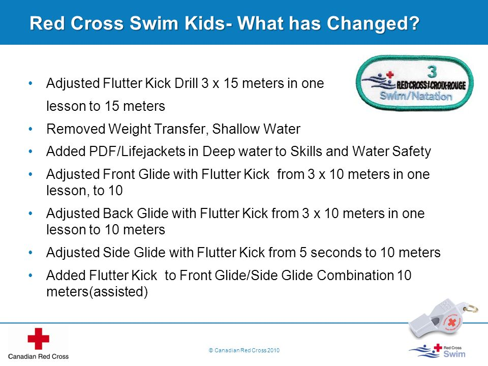 Red Cross Swim Kids- What has Changed? Adjusted Flutter Kick Drill 3 x 15 meters in one lesson to 15 meters Removed Weight Transfer, Shallow Water Add