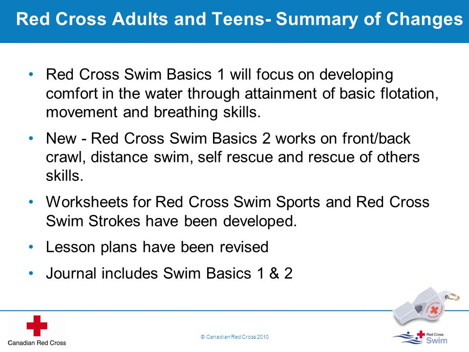 Red Cross Adults and Teens- Summary of Changes Red Cross Swim Basics 1 will focus on developing comfort in the water through attainment of basic flota