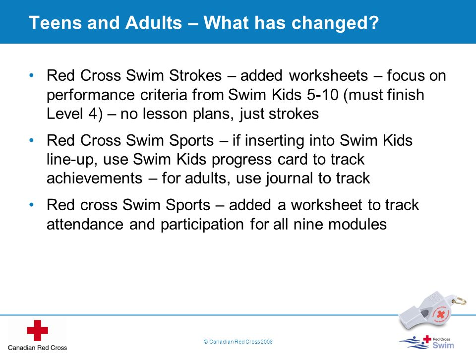 Teens and Adults – What has changed? Red Cross Swim Strokes – added worksheets – focus on performance criteria from Swim Kids 5-10 (must finish Level
