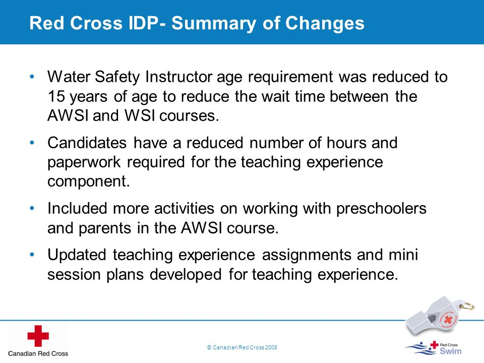 Water Safety Instructor age requirement was reduced to 15 years of age to reduce the wait time between the AWSI and WSI courses. Candidates have a red