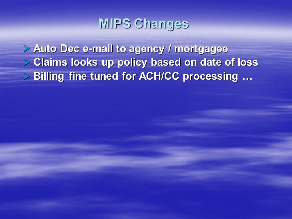 MIPS Changes Auto Dec e-mail to agency / mortgagee Auto Dec e-mail to agency / mortgagee Claims looks up policy based on date of loss Claims looks up